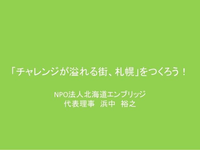 「チャレンジが溢れる街、札幌」をつくろう! NPO法人北海道エンブリッジ 代表理事 浜中 裕之