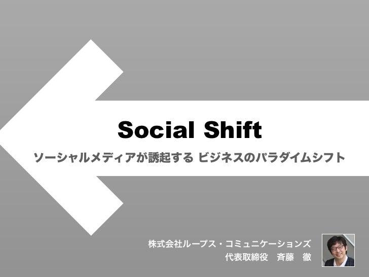 Social Shiftソーシャルメディアが誘起する ビジネスのパラダイムシフト          株式会社ループス・コミュニケーションズ                   代表取締役斉藤徹