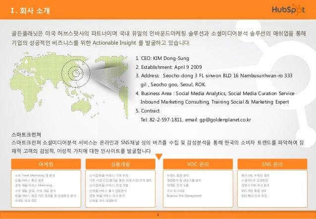 Ⅰ. 회사 소개 허브스팟 허브스팟은 57개국의 국가에 10,000여 고객사를 확보하고 있는 통합 인바운드마케 팅 소프트웨어 이며 인바운드마케팅의 개척자입니다. 골든플래닛은 인바운드마케팅  교육, 컨설팅, 운영을 통해 효...