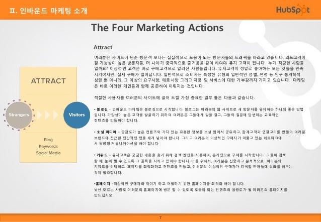 Ⅱ. 인바운드 마케팅 소개  The Four Marketing Actions Convert 일단 사이트에 방문자가 들어오면, 다음 단계는 그 방문자들의 연락처 정보를 수집하여 그들을 리드고객으로 바꾸 는 일입니다. 아주...