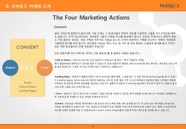 Ⅱ. 인바운드 마케팅 소개  The Four Marketing Actions Close Close 단계에선 이미 적절한 방문객을 유입하였고, 리드고객으로 바꾸었습니다. 그러나, 여러분은 이제 이 리드고객 을 유지 고객으...