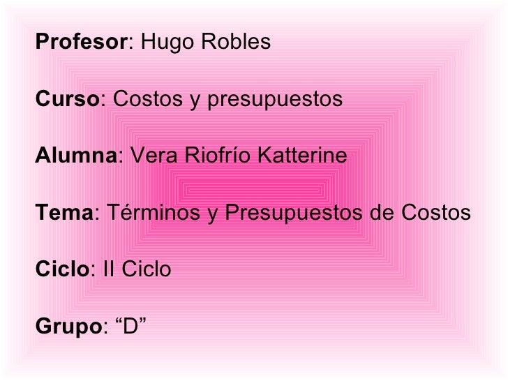 Profesor : Hugo Robles Curso : Costos y presupuestos Alumna : Vera Riofrío Katterine Tema : Términos y Presupuestos de Cos...