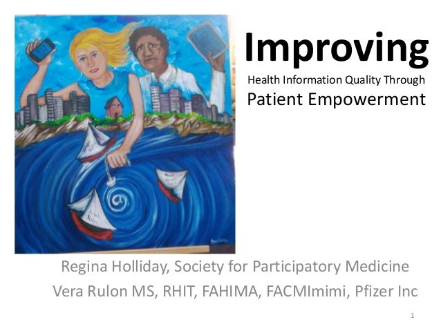 Improving Health Information Quality Through Patient Empowerment Regina Holliday, Society for Participatory Medicine Vera ...