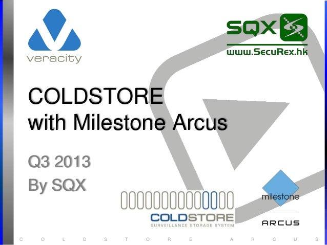 C O L D S T O R E A R C U S COLDSTORE with Milestone Arcus Q3 2013 By SQX