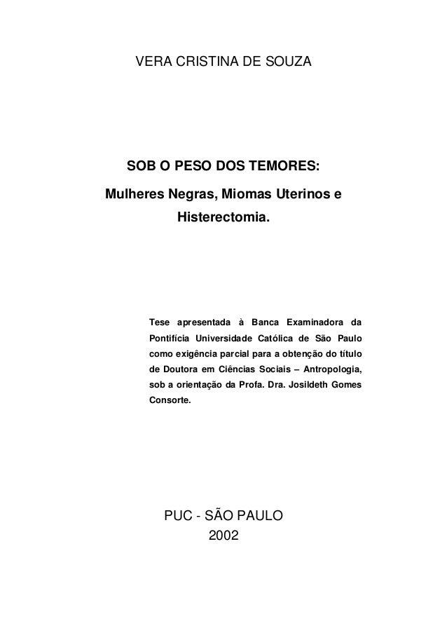 VERA CRISTINA DE SOUZA  SOB O PESO DOS TEMORES:  Mulheres Negras, Miomas Uterinos e  Histerectomia.  Tese apresentada à Ba...