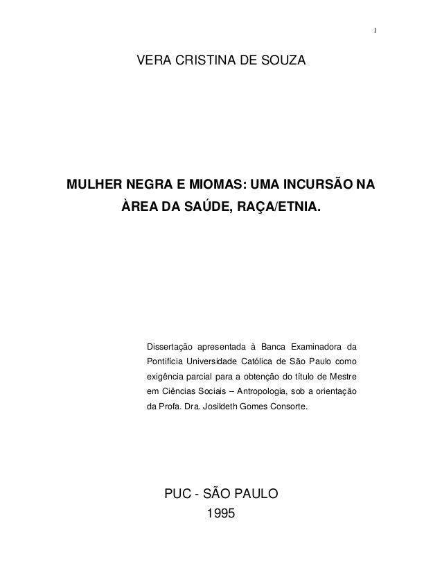 1  VERA CRISTINA DE SOUZA  MULHER NEGRA E MIOMAS: UMA INCURSÃO NA ÀREA DA SAÚDE, RAÇA/ETNIA.  Dissertação apresentada à Ba...