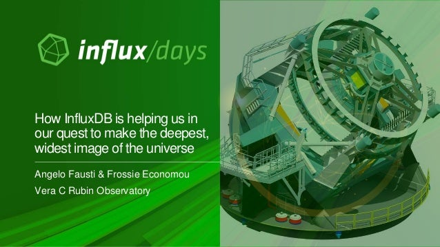 Angelo Fausti & Frossie Economou Vera C Rubin Observatory How InfluxDB is helping us in our quest to make the deepest, wid...