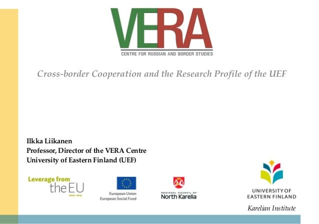 Cross-border Cooperation and the Research Profile of the UEF  Ilkka Liikanen Professor, Director of the VERA Centre Univer...