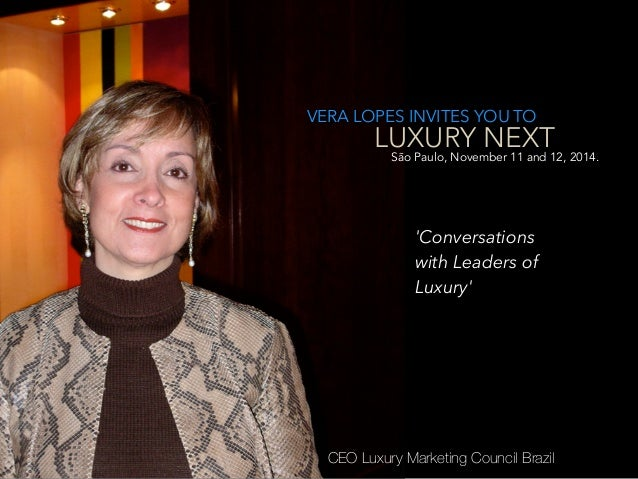 VERA LOPES INVITES YOU TO LUXURY NEXT CEO Luxury Marketing Council Brazil São Paulo, November 11 and 12, 2014. 'Conversati...