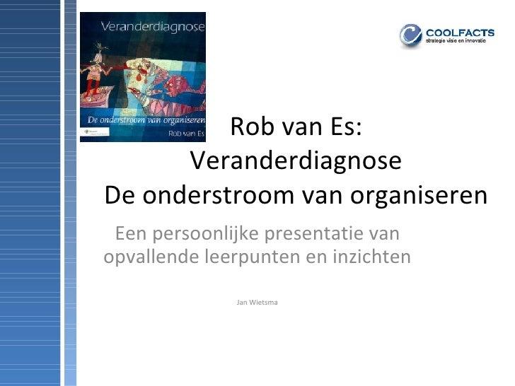 Rob van Es: Veranderdiagnose De onderstroom van organiseren Een persoonlijke presentatie van opvallende leerpunten en inzi...