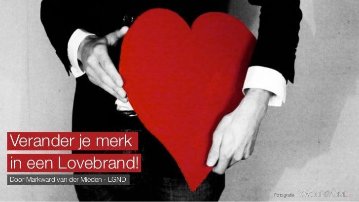 Verander je merkin een Lovebrand!Door Markward van der Mieden - LGND                                      Fotografie
