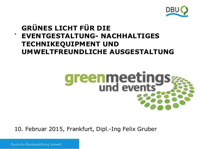 1 . 10. Februar 2015, Frankfurt, Dipl.-Ing Felix Gruber GRÜNES LICHT FÜR DIE EVENTGESTALTUNG- NACHHALTIGES TECHNIKEQUIPMEN...