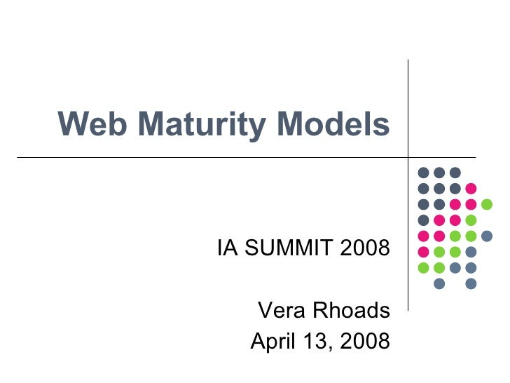 Web Maturity Models IA SUMMIT 2008 Vera Rhoads April 13, 2008