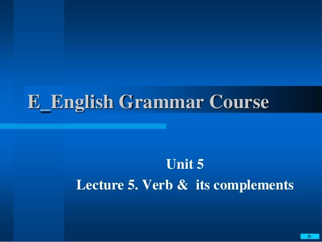 E_English Grammar Course Unit 5 Lecture 5. Verb & its complements