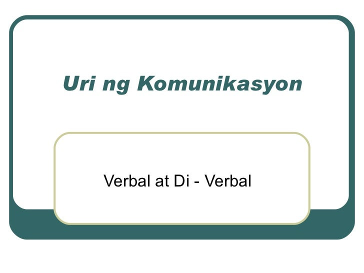 Uri ng Komunikasyon Verbal at Di - Verbal