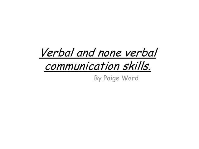 Verbal and none verbalcommunication skills.By Paige Ward