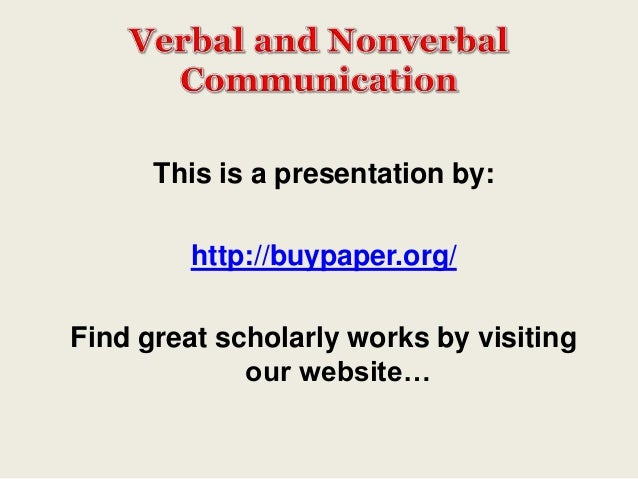 verbal and nonverbal communication essays All communication is cultural -- it draws on ways we have learned to speak and give nonverbal messages we do not always (for more on this, see the essay on communication tools for understanding cultural difference) cultures also attribute different degrees of importance to verbal and nonverbal behavior.