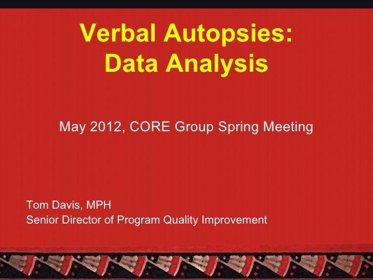 Verbal Autopsies:            Data Analysis      May 2012, CORE Group Spring MeetingTom Davis, MPHSenior Director of Progra...