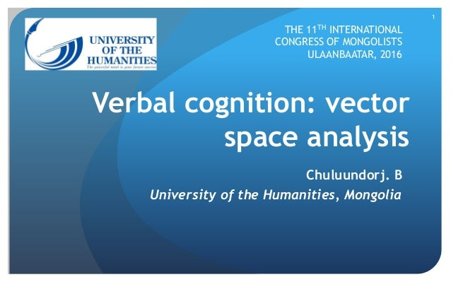 1 Verbal cognition: vector space analysis Chuluundorj. B University of the Humanities, Mongolia THE 11TH INTERNATIONAL CON...