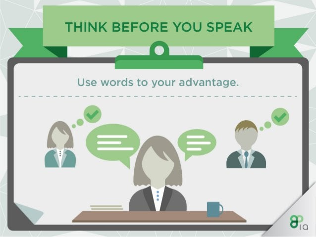 THINK BEFORE YOU SPEAK  Use words to your advantage.