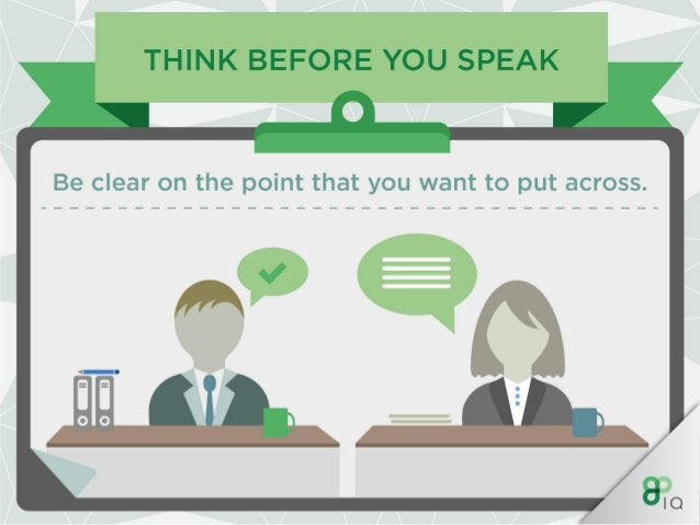 THINK BEFORE YOU SPEAK  Be clear on the point that you want to put across.
