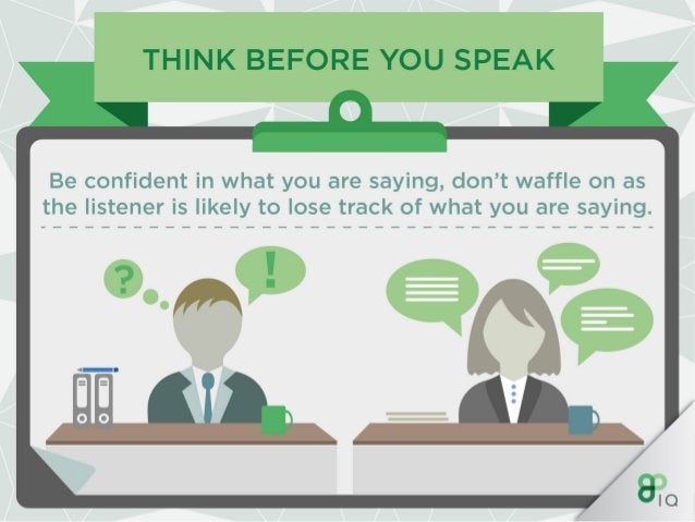 THINK BEFORE YOU SPEAK  Be confident in what you are saying,  don't waffle on as the listener is likely to lose track of w...