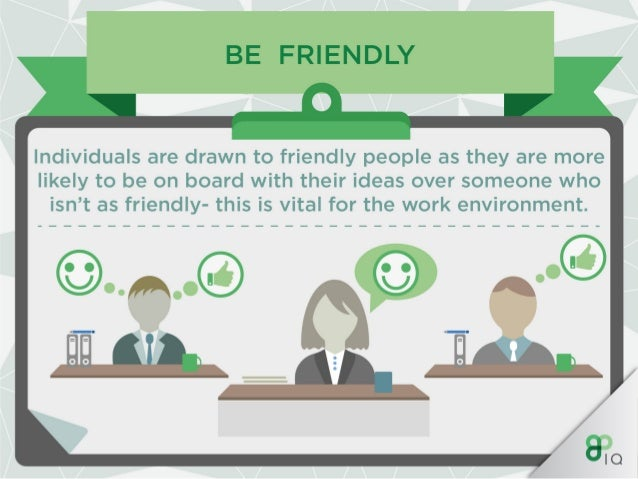 BE FRIENDLY A  Having a warm smile alongside the appropriate tone will take you far in your career.   IO