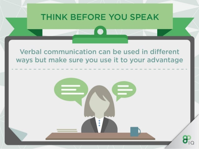 THINK BEFORE YOU SPEAK  Verbal communication can be used in different ways but make sure you use it to your advantage