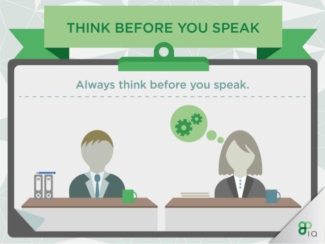 THINK BEFORE YOU SPEAK  Always think before you speak.