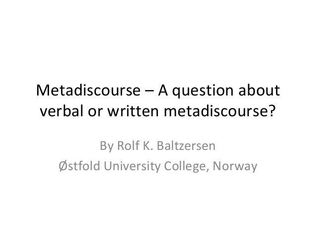 Metadiscourse – A question about verbal or written metadiscourse? By Rolf K. Baltzersen Østfold University College, Norway