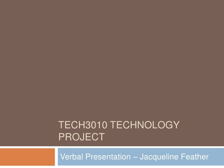 TECH3010 Technology project<br />Verbal Presentation – Jacqueline Feather<br />