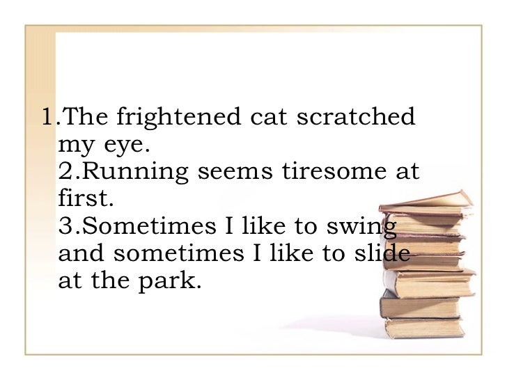 1.The frightened cat scratched my eye. 2.Running seems tiresome at first. 3.Sometimes I like to swing and sometimes I like...