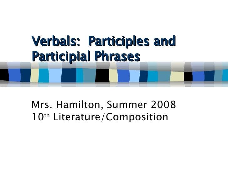 Verbals:  Participles and Participial Phrases   Mrs. Hamilton, Summer 2008 10 th  Literature/Composition