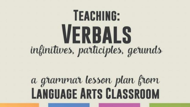 Background Teaching verbals - infinitive, participle, gerund - enables students to: ● punctuate phrases correctly. ● add v...