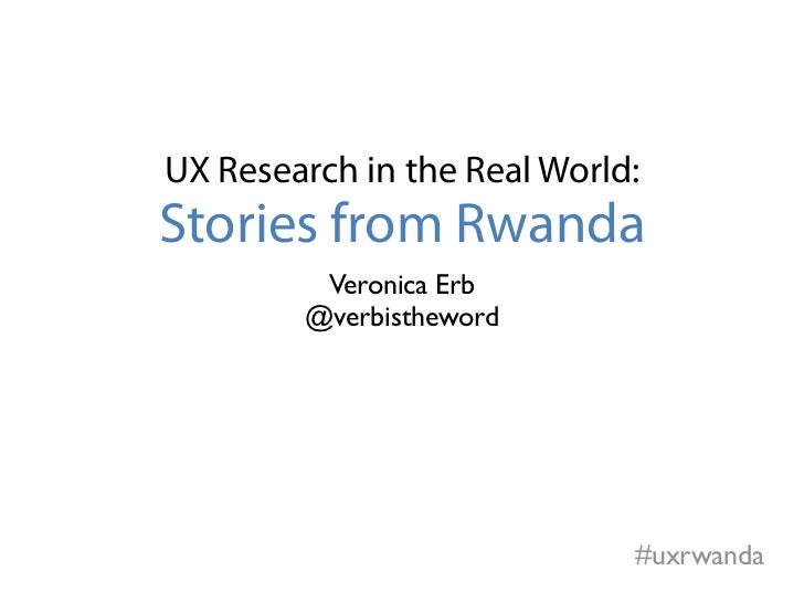 UX Research in the Real World:Stories from Rwanda         Veronica Erb        @verbistheword                             #...