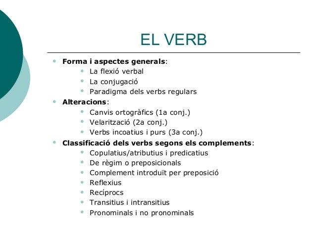 EL VERB  Forma i aspectes generals:  La flexió verbal  La conjugació  Paradigma dels verbs regulars  Alteracions:  C...