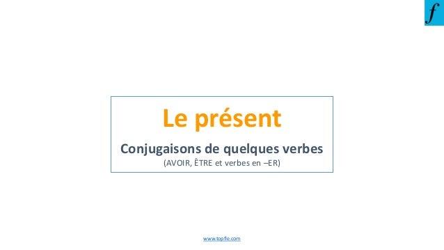 Le présent Conjugaisons de quelques verbes (AVOIR, ÊTRE et verbes en –ER) www.topfle.com