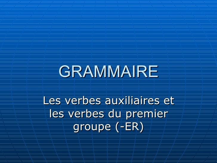 GRAMMAIRE Les verbes auxiliaires et les verbes du premier groupe (-ER)