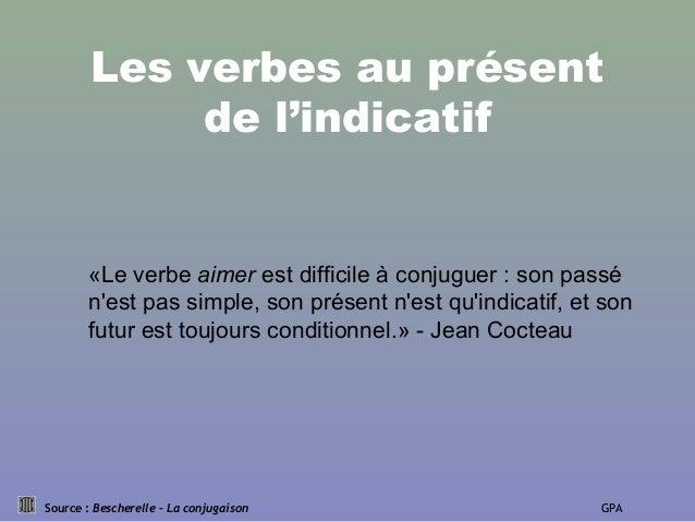 Les verbes au présent de l'indicatif Source : Bescherelle – La conjugaison GPA «Le verbe aimer est difficile à conjuguer :...