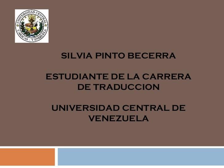 SILVIA PINTO BECERRA ESTUDIANTE DE LA CARRERA DE TRADUCCION UNIVERSIDAD CENTRAL DE VENEZUELA