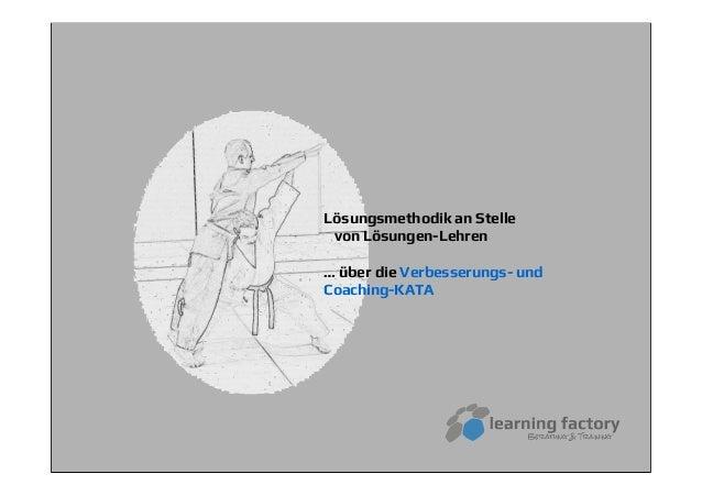 Lösungsmethodik an Stellevon Lösungen-Lehren… über die Verbesserungs- undCoaching-KATA