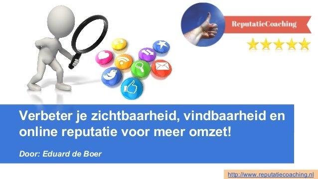 Verbeter je zichtbaarheid, vindbaarheid en online reputatie voor meer omzet! Door: Eduard de Boer http://www.reputatiecoac...