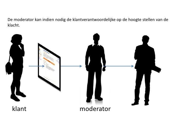 De moderator kan indien nodig de klantverantwoordelijke op de hoogte stellen van de klacht.<br />moderator<br />klant <br />