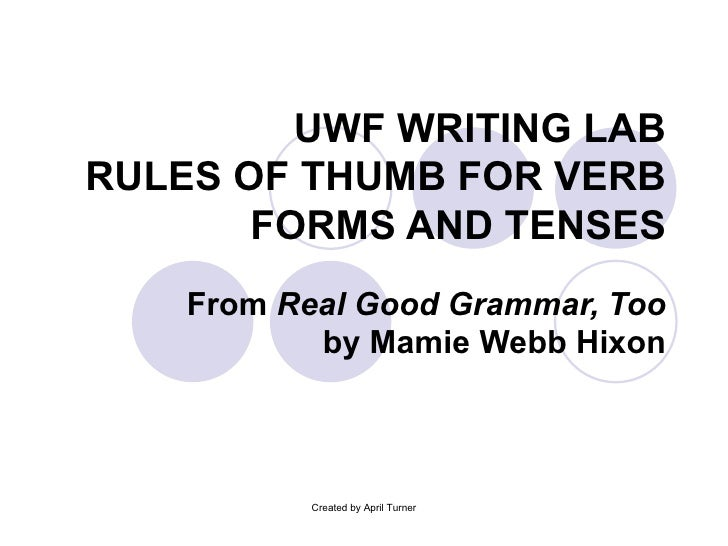 UWF WRITING LAB RULES OF THUMB FOR VERB FORMS AND TENSES From  Real Good Grammar, Too  by Mamie Webb Hixon Created by Apri...