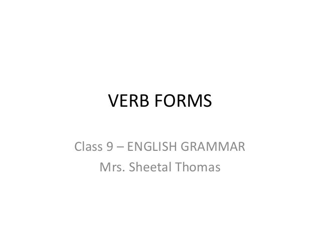 VERB FORMS Class 9 – ENGLISH GRAMMAR Mrs. Sheetal Thomas