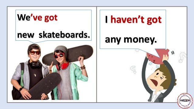 We've got new skateboards. I haven't got any money.
