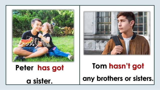 Peter has got a sister. Tom hasn't got any brothers or sisters.