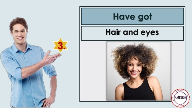 3. Have got Hair and eyes