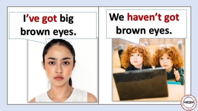 We haven't got brown eyes. I've got big brown eyes.