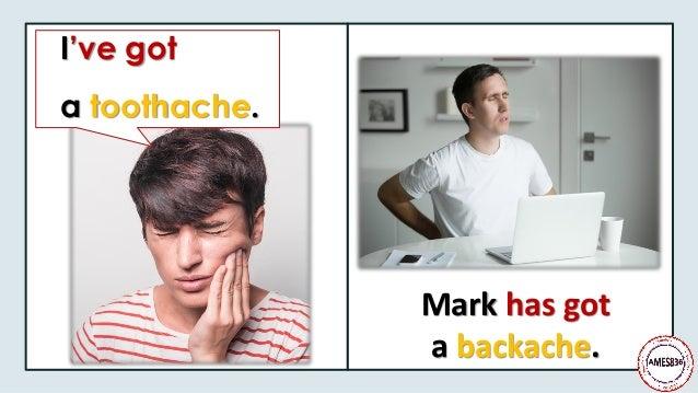 I've got a toothache. Mark has got a backache.